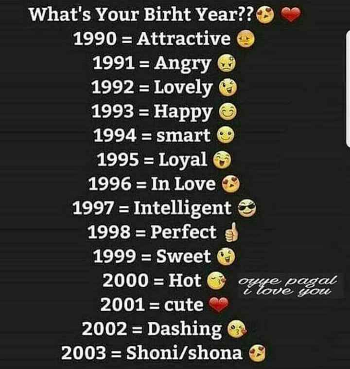 nete na status - What ' s Your Birht Year ? ? 1990 = Attractive 1991 = Angry 1992 = Lovely 1993 = Happy 1994 = smart 1995 = Loyal 1996 = In Love 1997 = Intelligent 1998 = Perfect 1999 = Sweet 2000 = Hot oyje pagal 2001 = cute 2002 = Dashing 2003 = Shoni / shona i love you - ShareChat