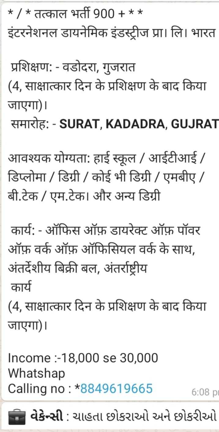 perfect job - * / * तत्काल भर्ती 900 + * * इंटरनेशनल डायनेमिक इंडस्ट्रीज प्रा । लि । भारत प्रशिक्षण : - वडोदरा , गुजरात ( 4 , साक्षात्कार दिन के प्रशिक्षण के बाद किया जाएगा ) । समारोहः - SURAT , KADADRA , GUJRAT आवश्यक योग्यता : हाई स्कूल / आईटीआई / डिप्लोमा / डिग्री / कोई भी डिग्री / एमबीए / बी . टेक / एम . टेक । और अन्य डिग्री कार्य : - ऑफिस ऑफ़ डायरेक्ट ऑफ़ पॉवर ऑफ़ वर्क ऑफ़ ऑफिसियल वर्क के साथ , अंतर्देशीय बिक्री बल , अंतर्राष्ट्रीय कार्य ( 4 , साक्षात्कार दिन के प्रशिक्षण के बाद किया जाएगा ) । Income : - 18 , 000 se 30 , 000 Whatshap Calling no : * 8849619665 106656 : 08 pm વેકેન્સી : ચાહતા છોકરાઓ અને છોકરીઓ - ShareChat
