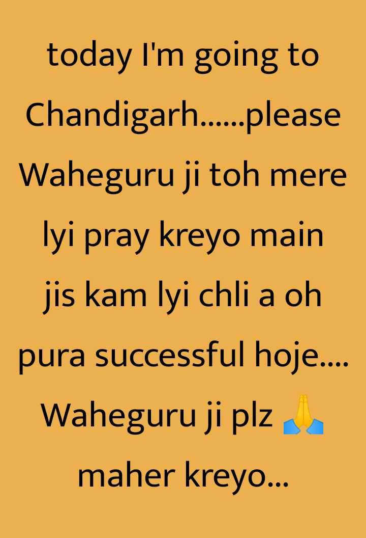 please wish for me - today I ' m going to Chandigarh . . . . please Waheguru ji toh mere lyi pray kreyo main jis kam lyi chli a oh pura successful hoje . . . . Waheguru ji plz maher kreyo . . . - ShareChat