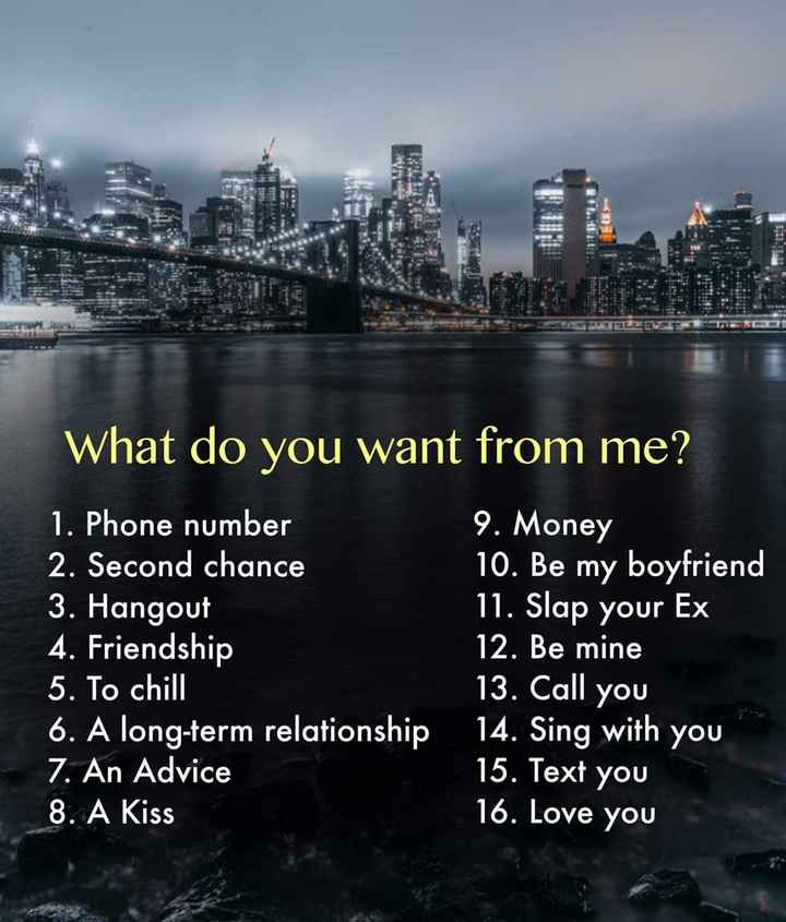 Poll👍 - What do you want from me ? 1 . Phone number 2 . Second chance 3 . Hangout 4 . Friendship 5 . To chill 6 . A long - term relationship 7 . An Advice 8 . A Kiss 9 . Money 10 . Be my boyfriend 11 . Slap your Ex 12 . Be mine 13 . Call you 14 . Sing with you 15 . Text you 16 . Love you - ShareChat