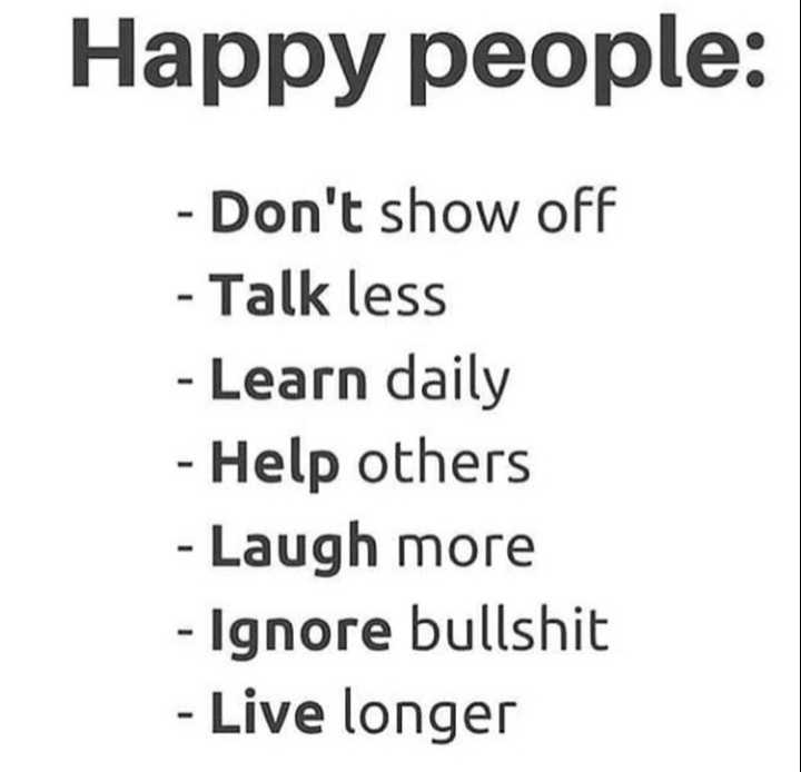 # positive mind🤗 - Happy people : - Don ' t show off - Talk less - Learn daily - Help others - Laugh more - Ignore bullshit - Live longer - ShareChat