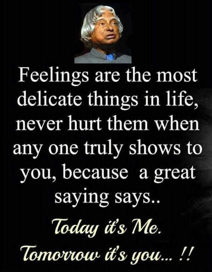 quotation - Feelings are the most delicate things in life , never hurt them when any one truly shows to you , because a great saying says . . Today it ' s Me . Tomoviow it ' s you . . . ! ! - ShareChat