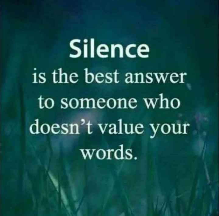 #quote - Silence is the best answer to someone who doesn ' t value your words . - ShareChat