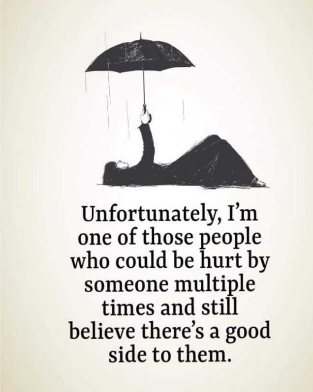 quotes - Unfortunately , I ' m one of those people who could be hurt by someone multiple times and still believe there ' s a good side to them . - ShareChat