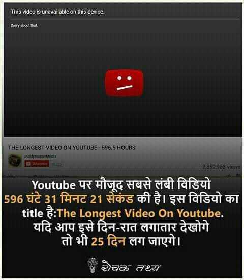 rochak jankari - This video is unavailable on this device Sorry about that THE LONGEST VIDEO ON YOUTUBE 596 , 5 HOURS | 1857908 vieमा Youtube पर मौजूद सबसे लंबी विडियो 1596 घंटे 31 मिनट 21 सेकंड की है । इस विडियो का title है : The Longest Video On Youtube . ' यदि आप इसे दिन - रात लगातार देखोगे तो भी 25 दिन लग जाएगे । चक तथ्य - ShareChat