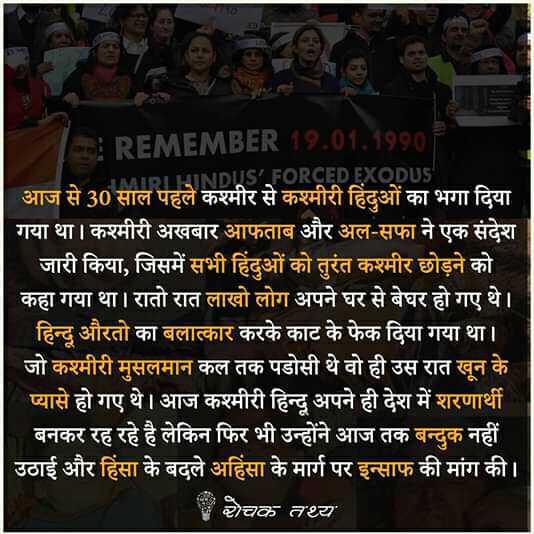 rochak thatya - * REMEMBER 19 . 01 . 1990 IDILINDUS ' FORCED EXODUS आज से 30 साल पहले कश्मीर से कश्मीरी हिंदुओं का भगा दिया गया था । कश्मीरी अखबार आफताब और अल - सफा ने एक संदेश जारी किया , जिसमें सभी हिंदुओं को तुरंत कश्मीर छोड़ने को कहा गया था । रातो रात लाखो लोग अपने घर से बेघर हो गए थे । हिन्दू औरतो का बलात्कार करके काट के फेक दिया गया था । । जो कश्मीरी मुसलमान कल तक पडोसी थे वो ही उस रात खून के प्यासे हो गए थे । आज कश्मीरी हिन्दू अपने ही देश में शरणार्थी बनकर रह रहे है लेकिन फिर भी उन्होंने आज तक बन्दुक नहीं उठाई और हिंसा के बदले अहिंसा के मार्ग पर इन्साफ की मांग की । रोचक तथ्य - ShareChat
