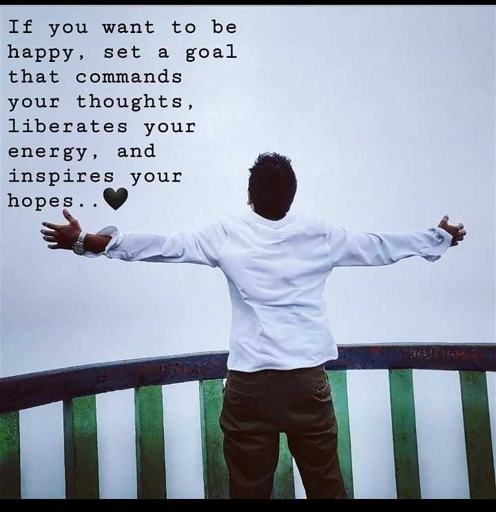 #s - If you want to be happy , set a goal that commands your thoughts , liberates your energy , and inspires your hopes . . - ShareChat