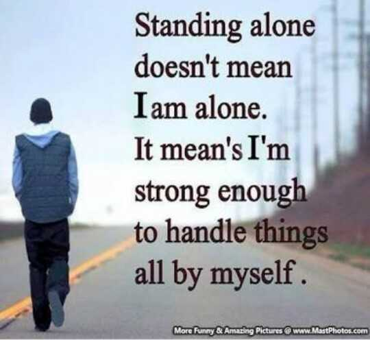 sad feeling 😢😢😢 - Standing alone doesn ' t mean I am alone . It mean ' s I ' m strong enough to handle things all by myself . More Funny Q Amazing Pictures www . MastPhotos . com - ShareChat
