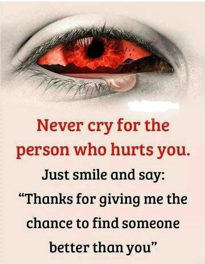 sadness - Never cry for the person who hurts you . Just smile and say : Thanks for giving me the chance to find someone better than you - ShareChat