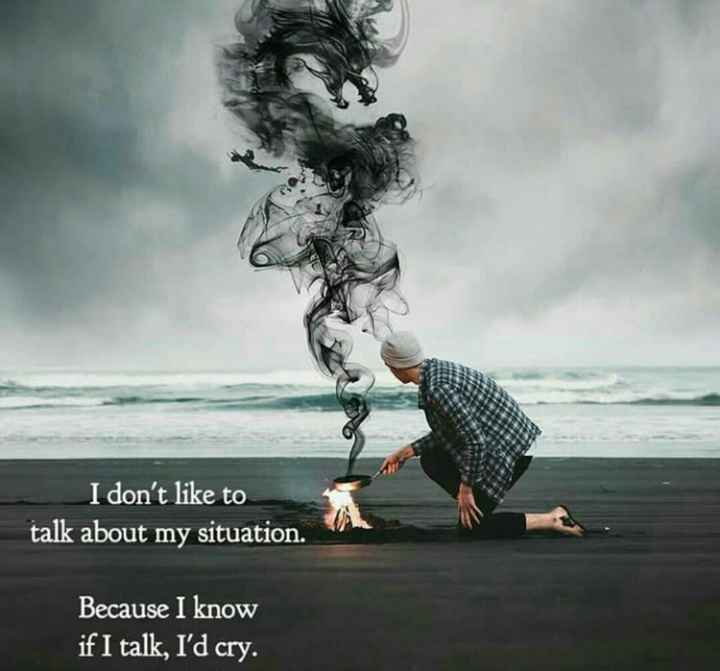 sadness - I don ' t like to talk about my situation . Because I know if I talk , I ' d cry . - ShareChat