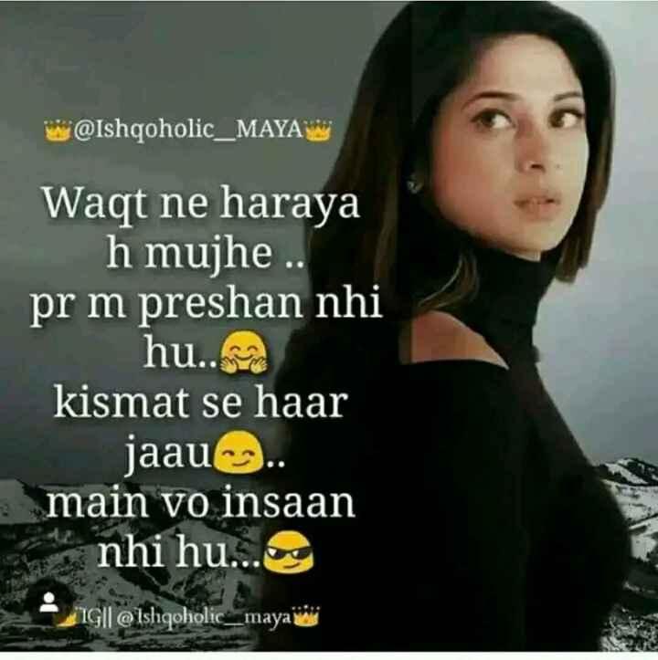 sahi bate - w @ Ishqoholic _ MAYA Waqt ne haraya h mujhe . pr m preshan nhi hu . . kismat se haar jaau . . main vo insaan nhi hu . . . og IG @ Ishqoholic _ maya di - ShareChat