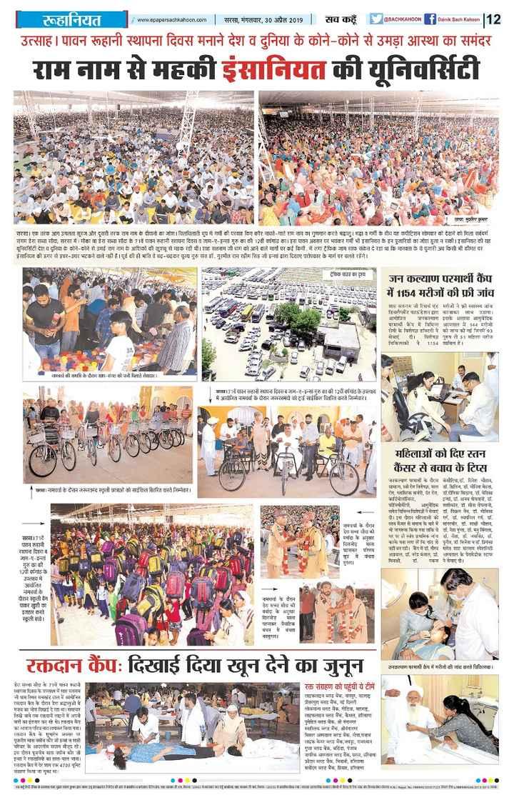 saint dr.msg - www . 0pap0ruachikaloon . com सरसा , मंगलवार , 30 अप्रैल 2019 | सच कहूँ A CHIKARoof bainik Sach Kalioon रूहानियत उत्साह । पावन रूहानी स्थापना दिवस मनाने देश व दुनिया के कोने - कोने से उमड़ा आस्था का समंदर राम नाम से महकी इंसानियत की यूनिवर्सिटी प्या , सा , कुमार सरसा । एक तरफ आग उगलता सूरज और दूसरी तरफ राम नाम के दीवानों का जोश । चिलचिलाती धूप में गर्मी की परवाह किए बगैर नाचते - गाते राम नाम का गुणगान करते अद्भाल । द्धा व गर्मी के च यह कपटिशन सोमवार को देने को मिला सर्वधर्म संगम डेरा सच्चा सौदा , सरसा में मौका था डेरा सच्चा सौदा के 71वें पायन हानी पना दिवस व शाम - ए - इन्सां गुरु का की 12वीं वर्षगाड़ का । इस पावन अवसर पर भयंकर गर्मी भी इंसानियत के इन पुरियों का जोश इला ने की । इसानियत की यह यूनिवर्सिटी देश व दुनिया के कोने - कोने से उमई राम नाम : आशिकों की यू से महक रही थी । इइ सतनाम जी राम को आने वाले मागाँ पर कई किमी . में लगा है कि शाम साफ संकेत दे रहा था कि मानवता के ये पुरी अद्य सी भी कीमत पर इंसानियत की इगर से इधर - उधर भटकने वाले नहीं हैं । पूर्व की ही भात वे बढ़ - चकर पूज्य गुरु संत डॉ . गुरमीत राम रहीम सिंह शो इन्सां द्वारा दिए परोपकार के मार्ग पर चलते रहेंगे । ट्रेकि उड़ का दृश्य । - - - - - 5 । । जन कल्याण परमार्थी कैंप में 1154 मरीजों की फ्री जांच : 5 | = = = = = - n ६६ जा : सत - म । सिच एंड 4 / 97 स्वा५ जांच इ u42 [ ५३ । ४ । र , लाभ उठाया । आयोजित जनकल्याण इसके अलावा आयचे दिक परम * प में विभिन्न अस्पताल में 14 मरीजों दोगो के विशेषज्ञ कि । की जांच की गई गन 53 सेवा । यि १ . ५ ते 51 महिला नर चिकित्सकों ने 154 शामिल हैं । - - - नाम की समाप्त हो REF सा संभ को पनी स्तेि मेधाद्वार । । मा । 77वें | | धन पाना स्थापना दिवस में जम - ! - इन्सां ! | | 121 गांद 3 - 444 में आयोजित नमन । दौरान जररतमंदों में हुई साईन वितरित करने जिम्मेवार । । महिलाओं को दिए कैंसर से बचाव के टिस * अमा । नाम के दौरान जरूरतमंद स्कूली छात्रा को सईल विटरित करते जिम्मेवार । जन परमार्था के दौर मय . . ६ ॥ चौहान , सम - , । । 1 1 , ५ . तिन , ४ . निता महता , रोग टिक पत्र , इतन , . ६ सि , इ . दि कदिनानिट , इन् , डॉ . अजय गोफ्तान , डॉ . फजियोथैरेनी , अदिक शाति , जा ना गपग्लनी , समेत य