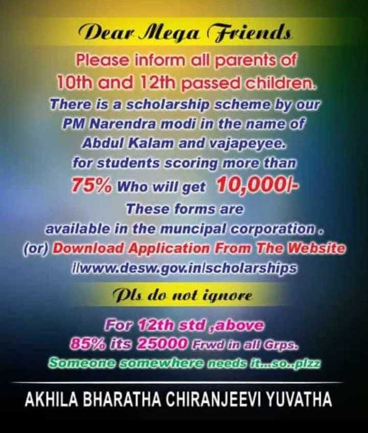 school feezes - Dear Mega Friends Please inform all parents of 10th and 12th passed children . There is a scholarship scheme by our PM Narendra modi in the name of Abdul Kalam and vajapeyee . for students scoring more than 75 % Who will get 10 , 0001 These forms are available in the muncipal corporation ( or ) Download Application From The Website llwww . desw . gov . inlscholarships Pls do not ignore For 12th std above 85 % its 25000 Frwd in all Grps . Someone somewhere needs it . . so . . plzz AKHILA BHARATHA CHIRANJEEVI YUVATHA - ShareChat