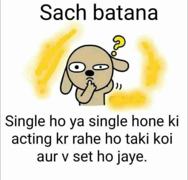 singal - Sach batana Single ho ya single hone ki acting kr rahe ho taki koi aur v set ho jaye . - ShareChat