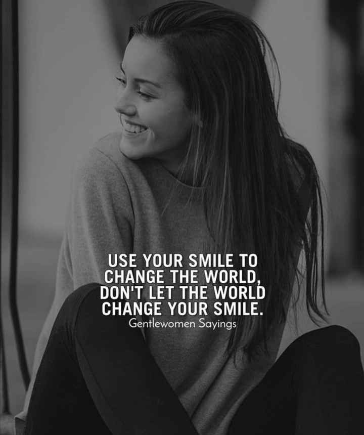 smile always - USE YOUR SMILE TO CHANGE THE WORLD , DON ' T LET THE WORLD CHANGE YOUR SMILE . Gentlewomen Sayings - ShareChat