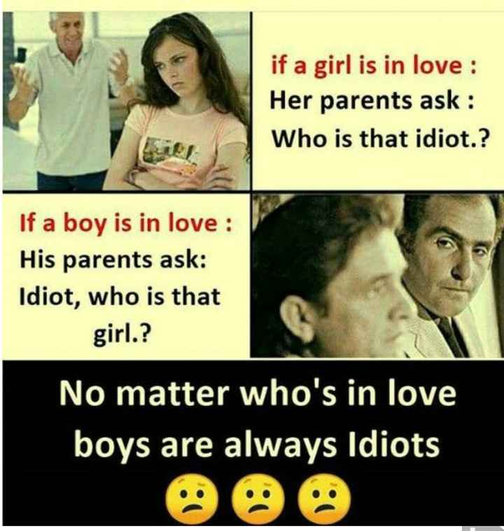 # so sad - if a girl is in love : Her parents ask : Who is that idiot . ? If a boy is in love : His parents ask : Idiot , who is that girl . ? No matter who ' s in love boys are always Idiots - ShareChat
