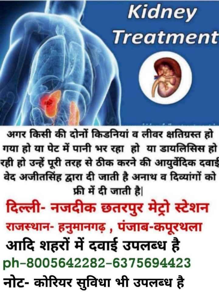 student war - Kidney Treatment | अगर किसी की दोनों किडनियां व लीवर क्षतिग्रस्त हो । गया हो या पेट में पानी भर रहा हो या डायलिसिस हो रही हो उन्हें पूरी तरह से ठीक करने की आयुर्वेदिक दवाई वेद अजीतसिंह द्वारा दी जाती है अनाथ व दिव्यांगों को फ्री में दी जाती है । दिल्ली - नजदीक छतरपुर मेट्रो स्टेशन राजस्थान - हनुमानगढ़ , पंजाब - कपूरथला | आदि शहरों में दवाई उपलब्ध है । ph - 8005642282 - 6375694423 नोट - कोरियर सुविधा भी उपलब्ध है । - ShareChat