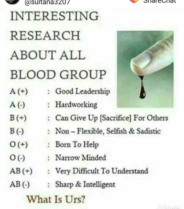 suresh - Sildleculdl @ sultana3202 INTERESTING RESEARCH ABOUT ALL BLOOD GROUP A ( + ) : Good Leadership A ( ) Hardworking B ( + ) : Can Give Up ( Sacrifice ) For Others BC : Non - Flexible , Selfish & Sadistic O ( + ) : Born To Help ( ) : Narrow Minded AB ( + ) : Very Difficult To Understand AB ( - ) : Sharp & Intelligent What Is Urs ? - ShareChat