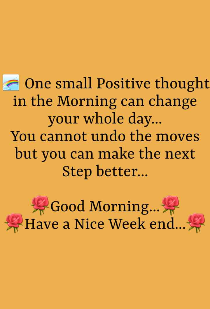 suvichar - One small Positive thought in the Morning can change your whole day . . . You cannot undo the moves but you can make the next Step better . . . Good Morning . . . Have a Nice Week end . . . - ShareChat