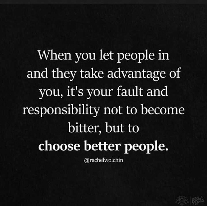 thought - When you let people in and they take advantage of you , it ' s your fault and responsibility not to become bitter , but to choose better people . @ rachelwolchin - ShareChat