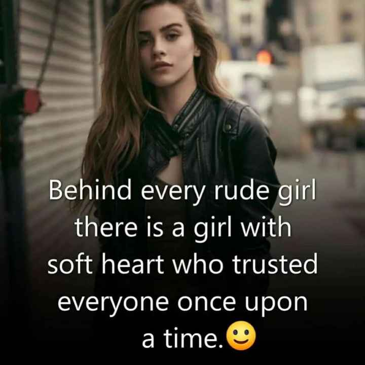thought - Behind every rude girl there is a girl with soft heart who trusted everyone once upon a time . - ShareChat