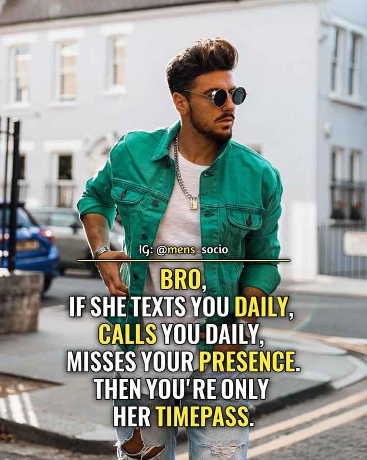 time pass - IG : @ mens _ socio BRO , IF SHE TEXTS YOU DAILY , CALLS YOU DAILY , MISSES YOUR PRESENCE . THEN YOU ' RE ONLY HER TIMEPASS - ShareChat