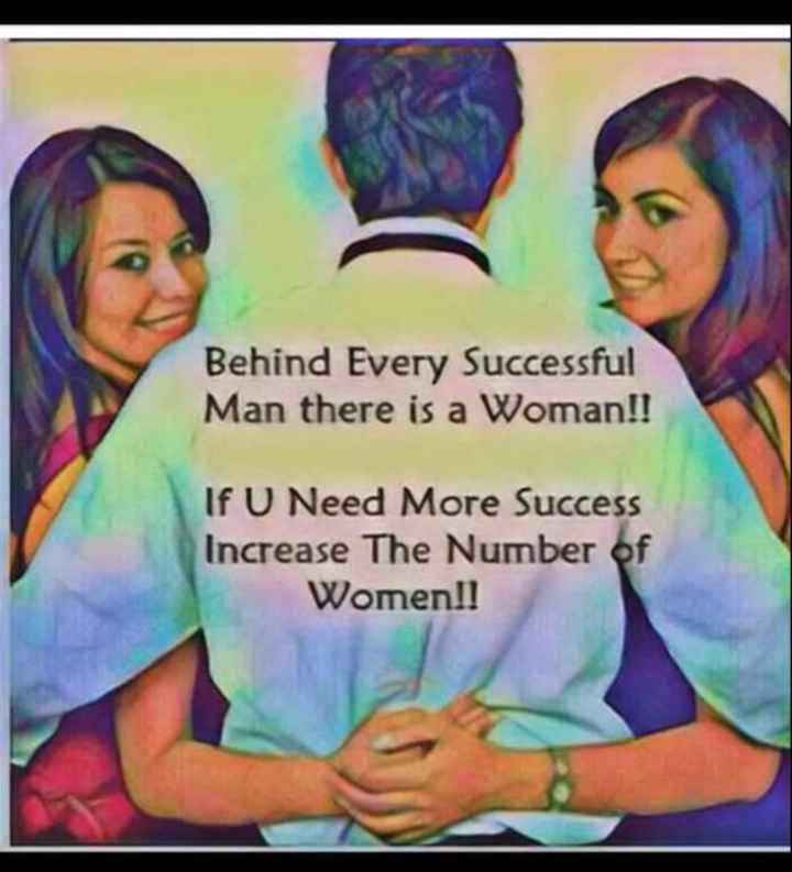 true - Behind Every Successful Man there is a Woman ! ! If U Need More Success Increase The Number of Women ! ! - ShareChat