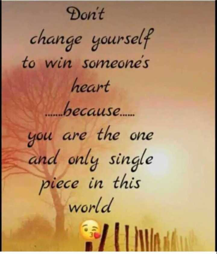 yes😎 - Don ' t change yourself to win someone ' s heart . . . because . . . . . you are the one and only single piece in this world - ShareChat
