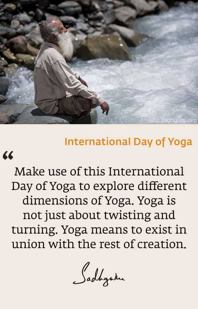yoga - Lisha Sadhguru . org International Day of Yoga Make use of this International Day of Yoga to explore different dimensions of Yoga . Yoga is not just about twisting and turning . Yoga means to exist in union with the rest of creation . Sadhgate - ShareChat